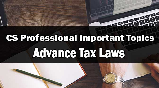 CS Professional Advance Tax Laws Important Topics