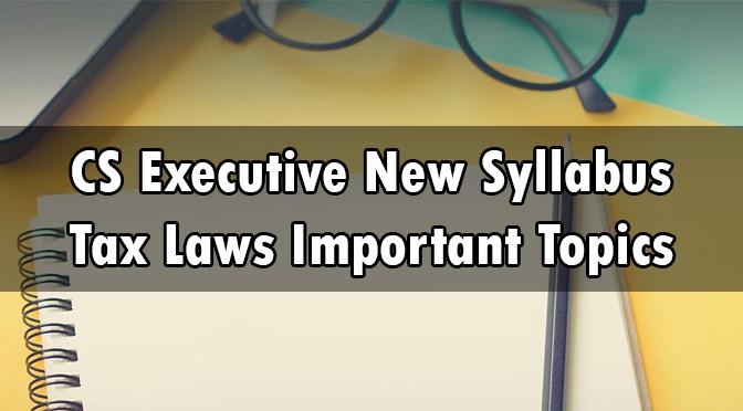 CS Executive New Syllabus Tax Laws Important Topics